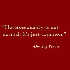 Heterosexuality is not normal, it's just common.