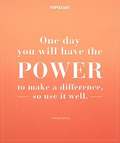 """""""One day you will have the power to make a difference, so use it well."""" -Mindy Kaling"""