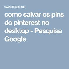 como salvar os pins do pinterest no desktop - Pesquisa Google