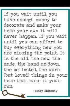 ♥. She has hit the nail on the head!!! My decorating philosophy in one little quote!!!