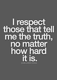 If you want my respect ypu better A) give respect And  B) always tell the truth no matter how hurtful.... sometimes the meanest truth is better that tye sweetest lie