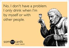 No,+I+don't+have+a+problem.+I+only+drink+when+I'm+by+myself+or+with+other+people.