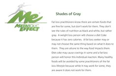 THE GRAY OF FAT LOSS ...  Just as with fitness, there is not one way in nutrition. Health, fitness and fat loss is NOT black and white but rather GRAY.   As a body change coach I feel it is my job to honor the individual and help them understand how to build muscle and burn fat no matter their dietary choices. And it can absolutely be done. Many people have proven this over and over again both with and without my help. ...  http://www.metaboliceffect.com/gray-of-fat-loss/