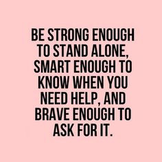 A strong woman is courageous enough to know she can accomplish great things and humble enough to know when to ask for help