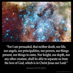 Romans 8:38  For I am persuaded that neither death nor life nor angels nor principalities nor powers nor things present nor things to come Nor height nor depth nor any other creature shall be able to separate us from the love of God which is in Christ Jesus our Lord.  Romans 8:38 (KJV)  from King James Version Bible (KJV Bible) http://ift.tt/1D6ZlDq  Filed under: Bible Verse Pic Tagged: Bible Bible Verse Bible Verse Image Bible Verse Pic Bible Verse Picture Daily Bible Verse Image King James…
