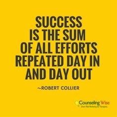 Inspiration from Counseling Wise - Success is the sum of all efforts repeated day in and day out.