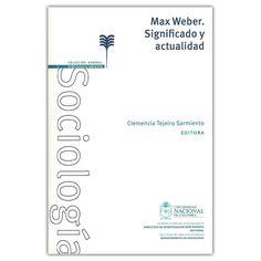 Max Weber. Significado y actualidad – Clemencia Tejeiro Sarmiento - Universidad Nacional de Colombia  http://www.librosyeditores.com/tiendalemoine/4274-max-weber-significado-y-actualidad-9789587619553.html  Editores y distribuidores