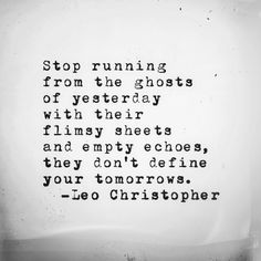 Stop running from the ghosts of yesterday, with their flimsy sheets and empty echoes, they don't define your tomorrows.