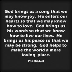 God brings us a song that we may know joy. He enters our hearts so that we may know how to love. God brings us his words so that we know how to live our lives. He brings us his peace so that we may be strong. God helps to make the world a more loving place.