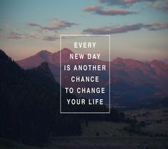 """Every new day is another chance to change your life"""