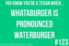 You know youre a Texan when... WHATABURGER is pronounced WATERBURGER.