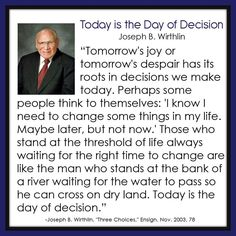 """""""Tomorrow's joy or tomorrow's despair has its roots in decisions we make today. ... Those who stand at the threshold of life always waiting for the right time to change are like the man who stands at the bank of a river waiting for the water to pass so he can cross on dry land. Today is the day of decision."""" From Elder Wirthlin's http://pinterest.com/pin/24066179230935589 Oct. 2003 http://facebook.com/223271487682878 message http://lds.org/general-conference/2003/10/three-choices"""