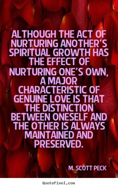 M. Scott Peck Quotes - Although the act of nurturing another's spiritual growth has the effect of nurturing one's own, a major characteristic of genuine love is that the distinction between oneself and the other is always maintained and preserved.