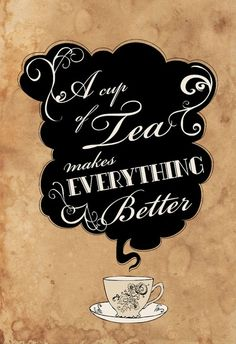 """""""A cup of tea makes everything better."""" 