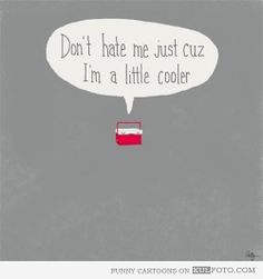 Don't hate me just cuz I'm a little cooler -