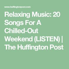 Relaxing Music: 20 Songs For A Chilled-Out Weekend (LISTEN) | The Huffington Post