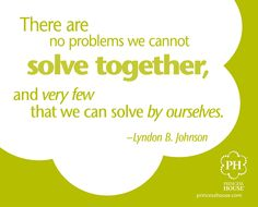 """There are no problems we cannot solve together, and very few that we can solve by ourselves."" Lyndon B Johnson"