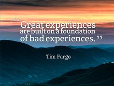 """Great experiences are built on a foundation of bad experiences."" Tim Fargo on experiences #quotes #experience"