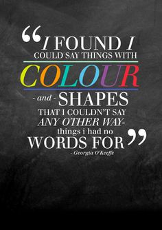 This is so true - when we cannot find the words, working with color first the words sometimes flow out! Words Quotes, Art Quotes, Inspirational Quotes, Sayings, Life Quotes, The Words, Color Explosion, Artist Problems, Georgia Okeefe
