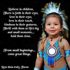 Believe in children, There is faith in their eyes, love in their eyes, love in their touch, kindness in their gestures. Thrill with them life's big and small moments . hold them close. From small beginnings . come great things. Native American Prayers, Native American Spirituality, Native American Cherokee, Native American Children, Native American Wisdom, Native American Beauty, Native American History, American Indians, American Symbols