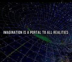 Imagination is a portal to all realities.