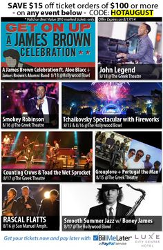 #BarrysTickets Save $15.00 off of ticket orders of $100.00 or more on any event:  http://www.barrystickets.com/images/newsletter/8-12-14.html  #JamesBrown   #JohnLegend   #SmokeyRobinson   #Tchaikovsky   #ToadTheWetSprocket   #CountinsCrows    #Grouplove   #PortugalTheMan   #RascalFlatts   #BoneyJames   #GreekTheatre   #HollywoodBowl   #SanManuelAmphitheatre   #Jazz   #Pop   #Motown   #Classical   #Country   #Music   #Tickets   #NoServiceFees
