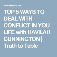 TOP 5 WAYS TO DEAL WITH CONFLICT IN YOU LIFE with HAVILAH CUNNINGTON    Truth to Table