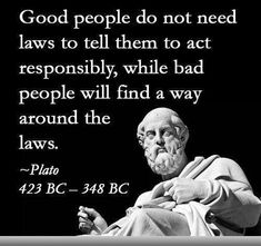 Good people do not need laws to tell them to act responsibly, while bad people will find a way around the laws. ~Plato Replace laws with religion, works both ways. Socrates Quotes, Wise Quotes, Great Quotes, Words Quotes, Quotes To Live By, Sayings, Philosophical Quotes, Political Quotes, Inspiring Quotes About Life