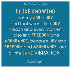 Joy, Freedom and Abundance are all the same vibration.