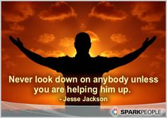 Never look down on anybody unless you are helping him up. -Jesse Jackson