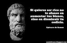 """""""¿Quieres ser rico? Pues no te afanes en aumentar tus bienes, sino en disminuir tu codicia."""" -- Epicuro de Samos --"""