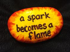 A spark becomes a flame. Hand painted rock by Caroline.