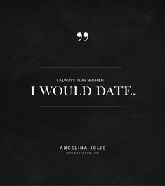 """""""I always play women I would date."""" -Angelina Jolie #quotes"""