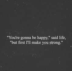 "You're gonna be happy,"" said life, ""but first I'll make you strong."""