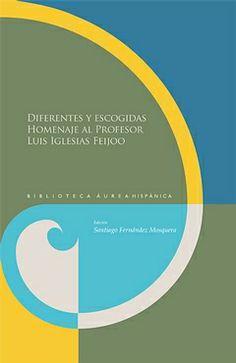 Diferentes y escogidas : homenaje al profesor Luis Iglesias Feijoo / Santiago Fernández Mosquera (ed.) - Madrid : Iberoamericana ; Frankfurt am Main : Vervuert, D.L. 2014