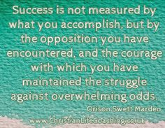 """""""Success is not measured by what you accomplish, but by the opposition you have encountered an, and the courage with which you have maintained the struggle against overwhelming odds""""  When I look at the lives of those who have accomplished great things against great odds it encourages me to dare to believe that I can too. What about you? Christian Life Coaching, Believe, Encouragement, Success"""
