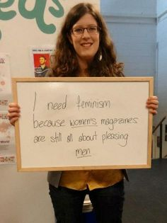 """I need feminism because women's magazines are still all about pleasing men."""