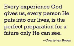 Every experience God gives us, every person He puts into our lives, is the perfect preparation for a future only He can see. - Corrie ten Boom