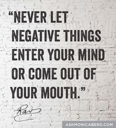 """Never let negative things enter your mind or come out of your mouth."" ~Rav Berg"