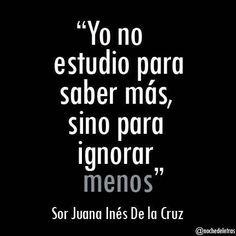 """I do not study to know more, but to ignore less"" Sor Juana Inés de la C . Spanish Inspirational Quotes, Spanish Quotes, Spanish Memes, French Quotes, Favorite Quotes, Best Quotes, Life Quotes, Quotes Quotes, Ap Spanish"