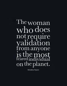 The woman who does not require validation from anyone is the most feared individual on the planet. #quote #strongwomen