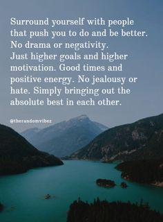 """""""Surround yourself with people that push you to do and be better. No drama or negativity. Just higher goals and higher motivation. Good times and positive energy.""""  #positivepeoplequotes #quotesaboutpositivepeople #positivethoughtsquotes #positiveenergyquotes #inspirationalquotesaboutpeople #goodcompanyquotes #amazingquotes #dailyquote #positivequoteoftheday #beautifulquotes #beautifulpeacequotes #positivemindsetquotes #motivationalgoalquotes #successquotes #bestquote Peace Quotes, Love Me Quotes, Amazing Quotes, Wisdom Quotes, Happiness Quotes, Change Quotes, Quotes Quotes, Positive People Quotes, Positive Energy Quotes"""