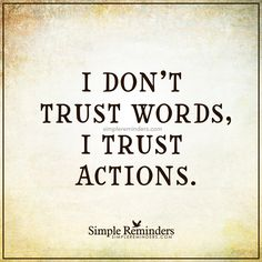 I trust actions I don't trust words, I trust actions. — Unknown Author
