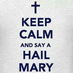 Keep Calm & Say a Hail Mary. Catholics. Catholic...this is so me EVERY DAY!
