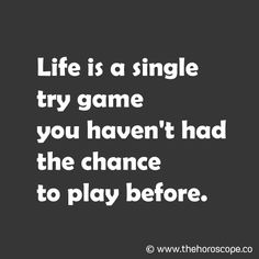 Life is a single try game you haven't had the chance to play before. © www.thehoroscope.co