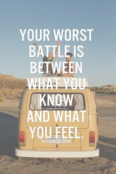 The worst battle is between what you know and what you feel.  -  kushandwizdom