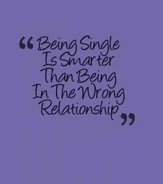 """Being single is smarter than being in the wrong relationship."""