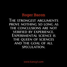 """The strongest arguments prove nothing so long as the conclusions are not verified by experience. Experimental science is the queen of sciences and the goal of all speculation."", Roger Bacon"