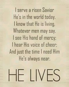 He Lives, He Lives, Christ Jesus lives today ~ He walks with me and He talked with me...