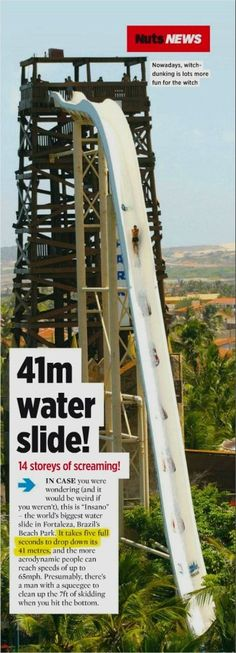 The worlds tallest water slide Insano stands at a staggering height of 41 meters (134.5 ft) with an approximate drop time of 4-5 seconds.  Riders can reach a speed of 105 km/h (65.2 mph). The rise can be found at Beach Park  aqua park and resort  in Fortaleza, Brazil.